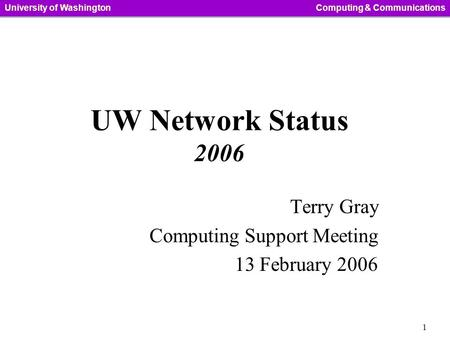 1 University of WashingtonComputing & Communications UW Network Status 2006 Terry Gray Computing Support Meeting 13 February 2006.