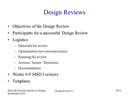 Design Reviews.1 KGCOE Multidisciplinary Sr. Design Borkholder 2006 R I T Design Reviews Objectives of the Design Review Participants for a successful.