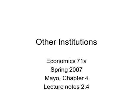 Other Institutions Economics 71a Spring 2007 Mayo, Chapter 4 Lecture notes 2.4.