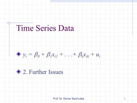 1Prof. Dr. Rainer Stachuletz Time Series Data y t =  0 +  1 x t1 +...+  k x tk + u t 2. Further Issues.