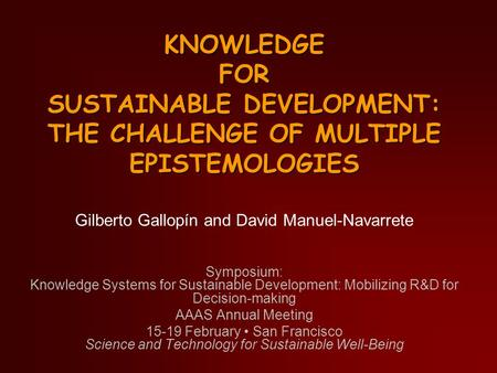 KNOWLEDGE FOR SUSTAINABLE DEVELOPMENT: THE CHALLENGE OF MULTIPLE EPISTEMOLOGIES Gilberto Gallopín and David Manuel-Navarrete Symposium: Knowledge Systems.