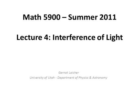Math 5900 – Summer 2011 Lecture 4: Interference of Light Gernot Laicher University of Utah - Department of Physics & Astronomy.