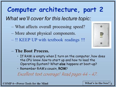 COMP 4—Power Tools for the <strong>Mind</strong> 1 What's in the box? Computer architecture, part 2 What we'll cover for this lecture topic: –What affects overall processing.