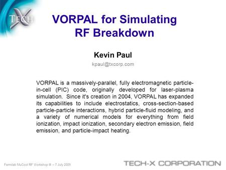 VORPAL for Simulating RF Breakdown Kevin Paul VORPAL is a massively-parallel, fully electromagnetic particle- in-cell (PIC) code, originally.