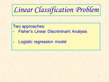1 Linear Classification Problem Two approaches: -Fisher's Linear Discriminant Analysis -Logistic regression model.