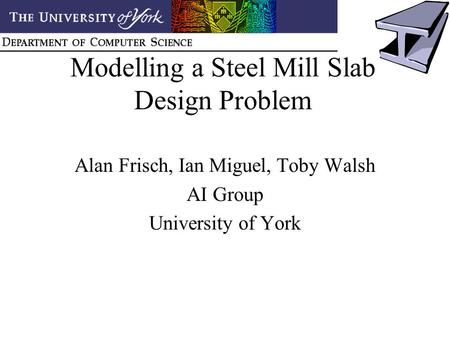Modelling a Steel Mill Slab Design Problem Alan Frisch, Ian Miguel, Toby Walsh AI Group University of York.