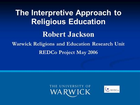 The Interpretive Approach to Religious Education Robert Jackson Warwick Religions and Education Research Unit REDCo Project May 2006.