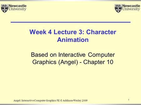 Week 4 Lecture 3: Character Animation Based on Interactive Computer Graphics (Angel) - Chapter 10 1 Angel: Interactive Computer Graphics 5E © Addison-Wesley.
