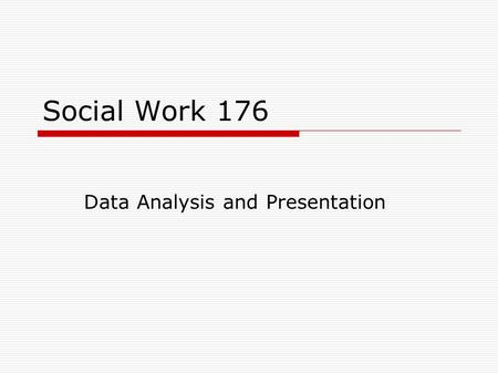 Social Work 176 Data Analysis and Presentation. This course includes:  Lectures on Qualitative Data and Statistics  Exercises for Each Class  Two exams.