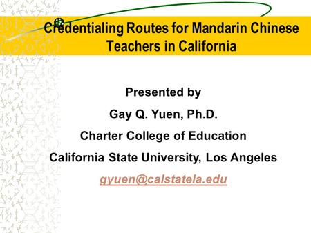 Credentialing Routes for Mandarin Chinese Teachers in California Presented by Gay Q. Yuen, Ph.D. Charter College of Education California State University,