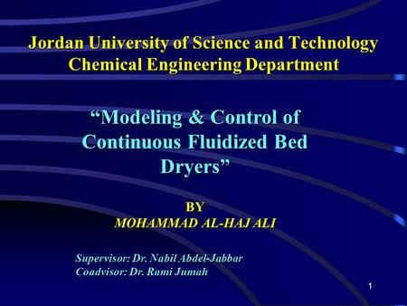 "1 Jordan University of Science and Technology Chemical Engineering Department ""Modeling & Control of Continuous Fluidized Bed Dryers"" BY MOHAMMAD AL-HAJ."