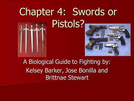 Chapter 4: Swords or Pistols? A Biological Guide to Fighting by: Kelsey Barker, Jose Bonilla and Brittnae Stewart.