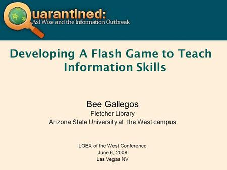 Developing A Flash Game to Teach Information Skills Bee Gallegos Fletcher Library Arizona State University at the West campus LOEX of the West Conference.