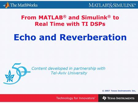 0 - 1 © 2007 Texas Instruments Inc, Content developed in partnership with Tel-Aviv University From MATLAB ® and Simulink ® to Real Time with TI DSPs Echo.