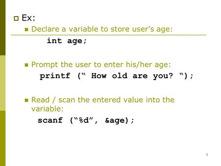 "1  Ex: Declare a variable to store user's age: int age; Prompt the user to enter his/her age: printf ("" How old are you? ""); Read / scan the entered value."