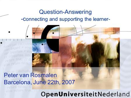 Peter van Rosmalen Barcelona, June 22th, 2007 Question-Answering -c onnecting and supporting the learner-
