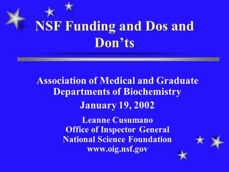 NSF Funding and Dos and Don'ts Association of Medical and Graduate Departments of Biochemistry January 19, 2002 Leanne Cusumano Office of Inspector General.