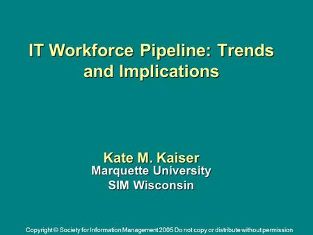 Copyright © Society for Information Management 2005 Do not copy or distribute without permission IT Workforce Pipeline: Trends and Implications Kate M.