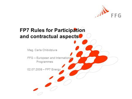 FP7 Rules for Participation and contractual aspects Mag. Carla Chibidziura FFG – European and International Programmes 02.07.2008 – FP7 Energy.