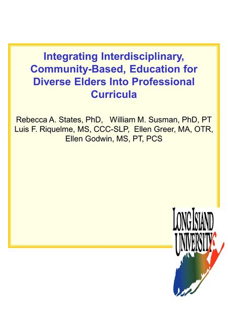 Integrating Interdisciplinary, Community-Based, Education for Diverse Elders Into Professional Curricula Rebecca A. States, PhD, William M. Susman, PhD,
