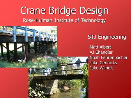 Crane Bridge Design STJ Engineering Matt Albert AJ Chandler Noah Fehrenbacher Jake Gennicks Jake Wilhoit Rose-Hulman Institute of Technology.