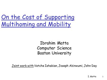 I. Matta 1 On the Cost of Supporting Multihoming and Mobility Ibrahim Matta Computer Science Boston University Joint work with Vatche Ishakian, Joseph.
