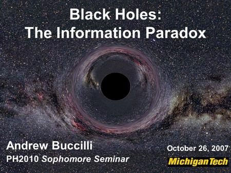 Black Holes: The Information Paradox Andrew Buccilli PH2010 Sophomore Seminar October 26, 2007.