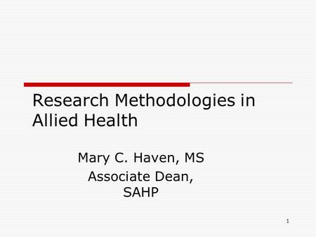 1 Research Methodologies in Allied Health Mary C. Haven, MS Associate Dean, SAHP.