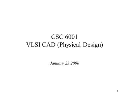 1 CSC 6001 VLSI CAD (Physical Design) January 23 2006.