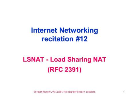 1 Spring Semester 2007, Dept. of Computer Science, Technion Internet Networking recitation #12 LSNAT - Load Sharing NAT (RFC 2391)