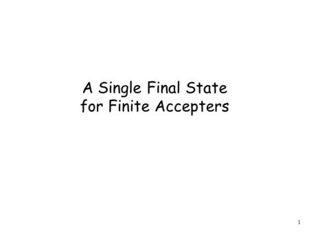 1 A Single Final State for Finite Accepters. 2 Observation Any Finite Accepter (NFA or DFA) can be converted to an equivalent NFA with a single final.