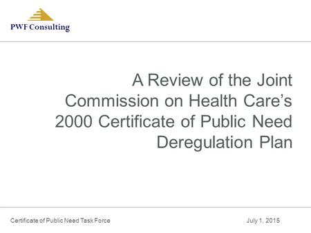PWF Consulting A Review of the Joint Commission on Health Care's 2000 Certificate of Public Need Deregulation Plan Certificate of Public Need Task Force.