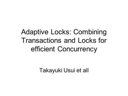 Adaptive Locks: Combining Transactions and Locks for efficient Concurrency Takayuki Usui et all.