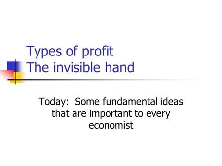 Types of profit The invisible hand Today: Some fundamental ideas that are important to every economist.