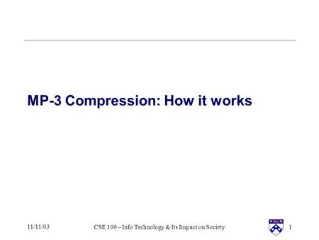 11/11/03CSE 100 – Info Technology & Its Impact on Society1 MP-3 Compression: How it works.