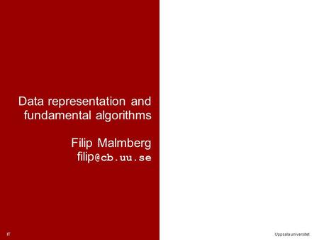 ITUppsala universitet Data representation and fundamental algorithms Filip Malmberg