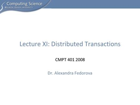 CMPT 401 2008 Dr. Alexandra Fedorova Lecture XI: Distributed Transactions.