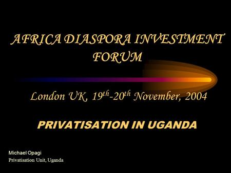 AFRICA DIASPORA INVESTMENT FORUM London UK, 19 th -20 th November, 2004 PRIVATISATION IN UGANDA Michael Opagi Privatisation Unit, Uganda.