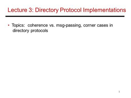 1 Lecture 3: Directory Protocol Implementations Topics: coherence vs. msg-passing, corner cases in directory protocols.