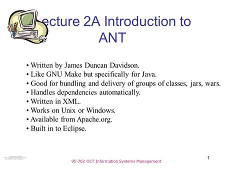 95-702 OCT Information Systems Management 1 Lecture 2A Introduction to ANT Written by James Duncan Davidson. Like GNU Make but specifically for Java. Good.