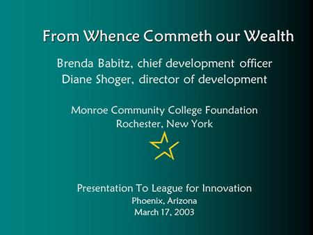 From Whence Commeth our Wealth Brenda Babitz, chief development officer Diane Shoger, director of development Monroe Community College Foundation Rochester,