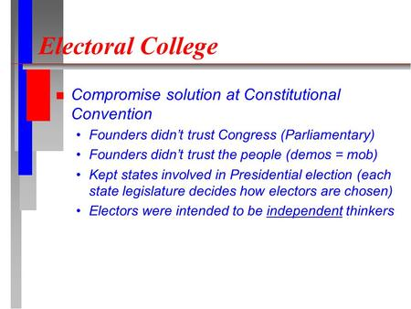 Electoral College Compromise solution at Constitutional Convention Founders didn't trust Congress (Parliamentary) Founders didn't trust the people (demos.