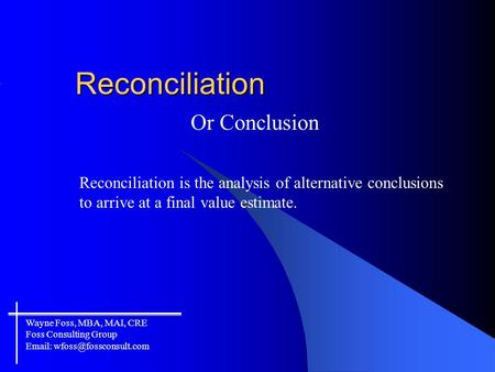 Reconciliation Or Conclusion Reconciliation is the analysis of alternative conclusions to arrive at a final value estimate. Wayne Foss, MBA, MAI, CRE Foss.