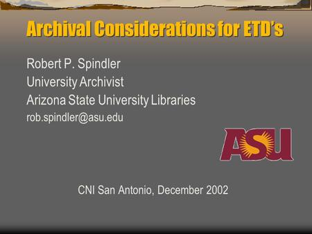 Archival Considerations for ETD's Robert P. Spindler University Archivist Arizona State University Libraries CNI San Antonio, December.