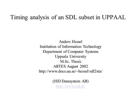 Timing analysis of an SDL subset in UPPAAL Anders Hessel Institution of Information Technology Department of Computer Systems Uppsala University M.Sc.