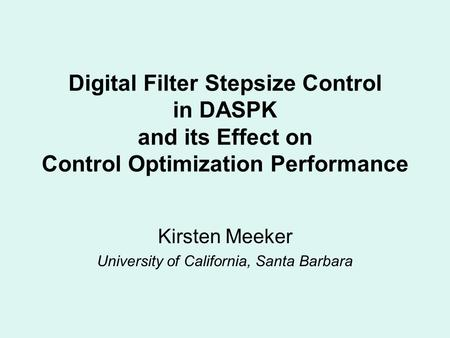 Digital Filter Stepsize Control in DASPK and its Effect on Control Optimization Performance Kirsten Meeker University of California, Santa Barbara.