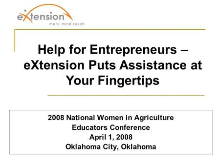 2008 National Women in Agriculture Educators Conference April 1, 2008 Oklahoma City, Oklahoma Help for Entrepreneurs – eXtension Puts Assistance at Your.