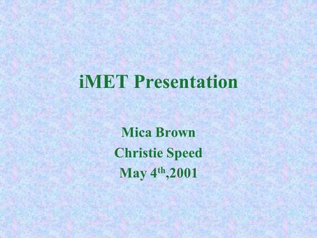 iMET Presentation Mica Brown Christie Speed May 4 th,2001.