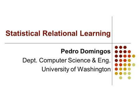 Statistical Relational Learning Pedro Domingos Dept. Computer Science & Eng. University of Washington.