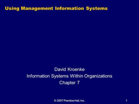 © 2007 Prentice Hall, Inc.1 Using Management Information Systems David Kroenke Information Systems Within Organizations Chapter 7.